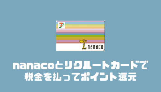nanacoとリクルートカードで税金を払ってポイント還元!改悪後でも一番お得